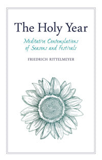 The Holy Year Meditative Contemplations of Seasons and Festivals by Friedrich Rittelmeyer Edited by Neil Franklin Translated by Margaret Mitchell and Alan Stott Foreword by Alfred Heidenreich