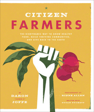 Citizen Farmers: The Biodynamic Way to Grow Healthy Food, Build Thriving Communities, and Give Back to the Earth by Daron Joffe