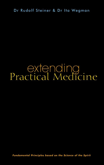 Extending Practical Medicine: Fundamental Principles Based on the Science of the Spirit by Dr. Rudolf Steiner and Dr. Ita Wegman