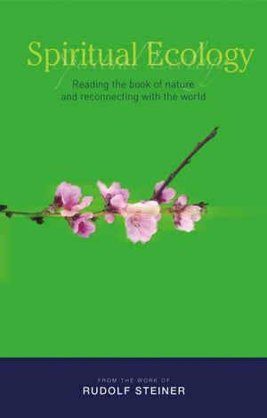 Spiritual Ecology: Reading the Book of Nature and Reconnecting with the World by Rudolf Steiner Translated by Matthew Barton