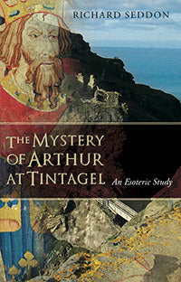 The Mystery of Arthur at Tintangel (An Esoteric Study) by Richard Seddon