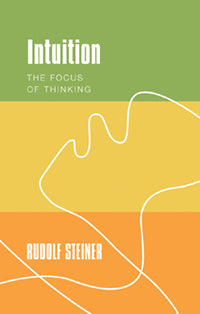 Intuition: The Focus of Thinking  by Rudolf Steiner Translated by Johanna Collis