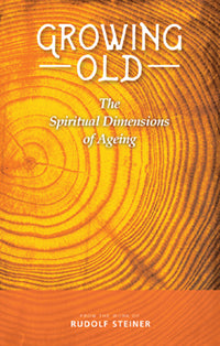 Growing Old The Spiritual Dimensions of Ageing by Rudolf Steiner Translated by Matthew Barton Selected and Introduced by Franz Ackermann