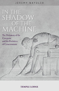 In the Shadow of the Machine The Prehistory of the Computer and the Evolution of Consciousness by  Jeremy Naydler