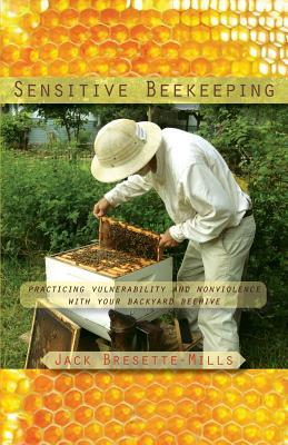 Sensitive Beekeeping: Practicing Vulnerability and Nonviolence with Your Backyard Beehive by Jack Bresette-Mills