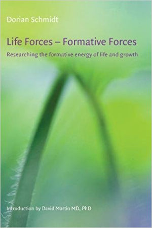 Life Forces- Formative Forces: Researching the Formative Energy of Life and Growth by Dorian Schmidt