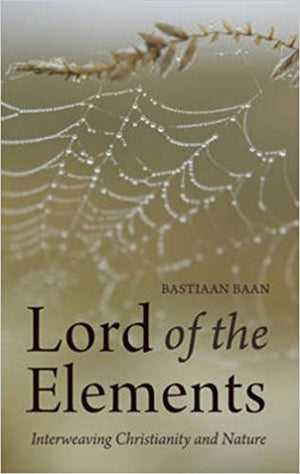 Lord of the Elements: Interweaving Christianity and Nature by Bastiaan Baan