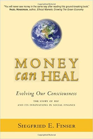 Money Can Heal: Evolving Our Consciousness: The Story of RSF and its Innovations in Social Finance by Siegfried E. Finser