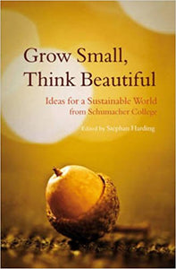 Grow Small, Think Beautiful: Ideas for a Sustainable World from Schumacher College edited by Stephan Harding