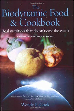 The Biodynamic Food & Cookbook: Real Nutrition That Doesn't Cost The Earth by Wendy Cook