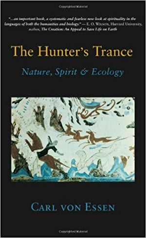 The Hunter's Trance: Nature, Spirit & Ecology by Carl von Essen
