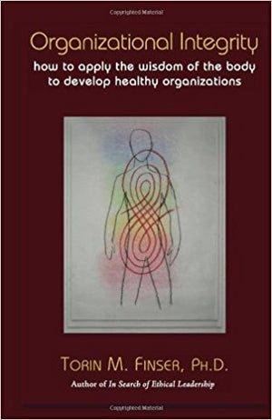Organizational Integrity: How to Apply the Wisdom of the Body to Develop Healthy Organizations by Torin M. Finser, PHD