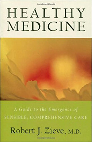 Healthy Medicine: A Guide to the Emergence of Sensible, Comprehensive Care by Robert J. Zieve, MD