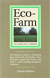 Eco-Farm, An Acres U.S.A. Primer: The definitive guide to managing farm and ranch soil fertility, crops, fertilizers, weeds and insects while avoiding dangerous chemicals by Charles Walters