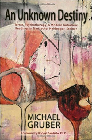 An Unknown Destiny: Terror, Psychotherapy & Modern Initiation: Readings in Nietzsche, Heidegger, Steiner by Michael Gruber