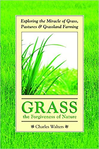 Grass: The Forgiveness of Nature: Exploring the Miracle of Grass, Pastures and Grassland Farming by Charles Walters