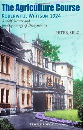 The Agriculture Course, Koberwitz Whitsun 1924: Rudolf Steiner and the Beginnings of Biodynamics by Peter Selg
