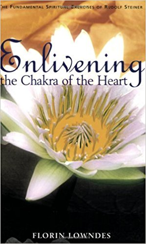 Enlivening the Chakra of the Heart: The Fundamental Spiritual Exercises of Rudolf Steiner by Florin Lowndes