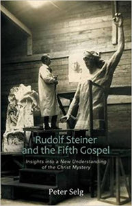 Rudolf Steiner and The Fifth Gospel: Insights Into a New Understanding of the Christ Mystery by Peter Selg