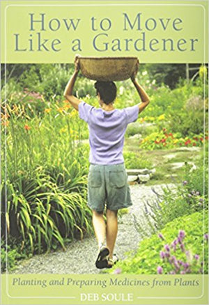 How to Move Like a Gardener: Planting and Preparing Medicines from Plants by Deb Soule
