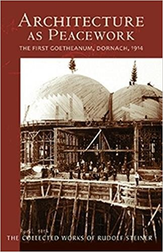 Architecture as Peacework: The First Goetheanum, Dornach, 1914: The Collected Works of Rudolf Steiner