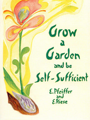 Grow a Garden and Be Self-Sufficient by Ehrenfried Pfeiffer and Erika Riese