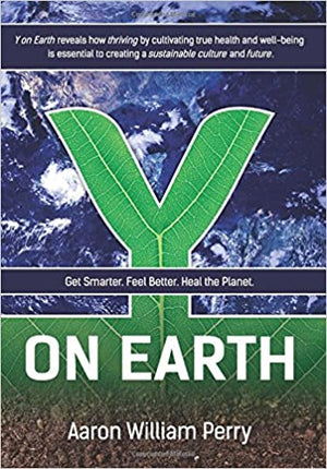 Y On Earth: Get Smarter. Feel Better. Heal the Planet by Aaron William Perry