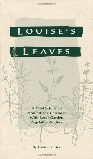 Louise's Leaves: A Cook's Journal Around the Calendar with Local Garden Vegetable Produce by Louise Frazier