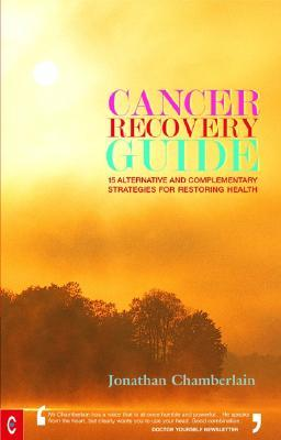 Cancer Recovery Guide: Fifteen Alternative and Complementary Strategies for Restoring Health by Jonathan Chamberlain