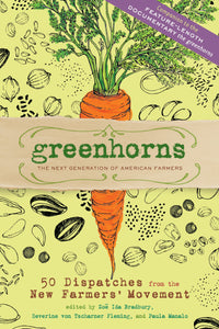 Greenhorns: The Next Generation of American Farmers; 50 Dispatches from the New Farmers' Movement By Zoe Ida Bradbury, Severine von Tscharner Fleming, Paula Manalo