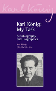 Karl Konig: My Task: Autobiography and Biographies by Karl Konig, Edited by Peter Selg
