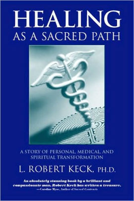 Healing as a Sacred Path: A Story of Personal, Medical and Spiritual Transformation by L. Robert Keck, PHD