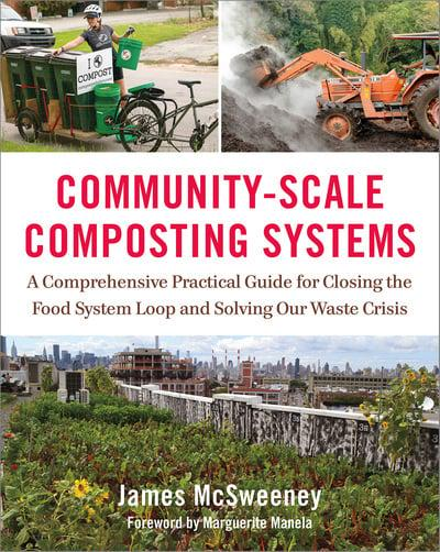 Community-Scale Composting Systems: A Comprehensive Practical Guide for Closing the Food System Loop and Solving Our Waste Crisis by James McSweeney