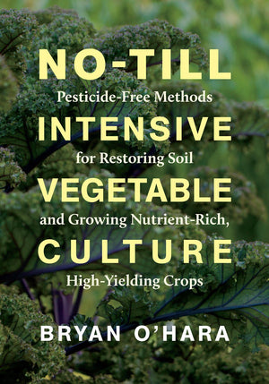 No-Till Intensive Vegetable Culture Pesticide-Free Methods for Restoring Soil and Growing Nutrient-Rich, High-Yielding Crops by Bryan O'Hara
