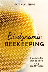 Biodynamic Beekeeping: A Sustainable Way to Keep Happy, Healthy Bees by Matthias Thun