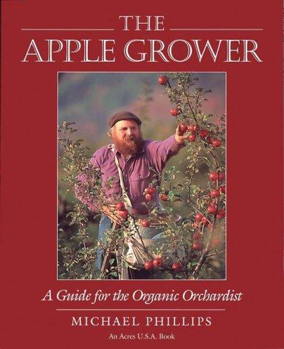 The Apple Grower: A Guide For the Organic Orchardist by Michael Phillips