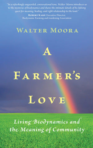 A Farmer's Love: Living Biodynamics and the Meaning of Community by Walter Moora