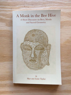 A Monk in the Bee Hive: A Short Discourse on Bees, Monks and Sacred Geometry by Skye Ann Louise Taylor