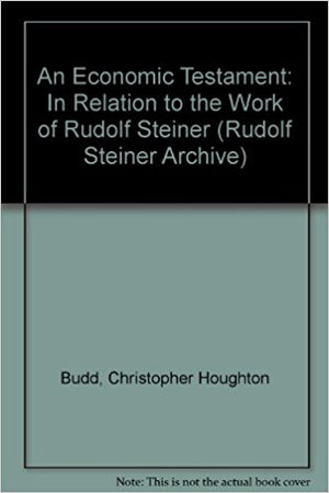 An Economic Testament in Relation to the Work of Rudolf Steiner by Christopher Houghton Budd