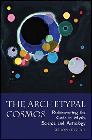 The Archetypal Cosmos: Rediscovering the Gods in Myth, Science and Astrology by Keiron Le Grice