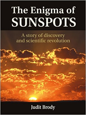 The Enigma of Sunspots: A Story of Discovery and Scientific Revolution by Judit Brody