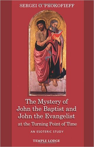 The Mystery of John the Baptist and John the Evangelist at the Turning Point of Time: An Esoteric Study by Sergei O. Prokofieff