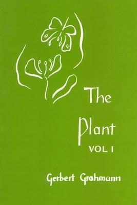 The Plant Volume 1: A Guide to Understanding Its Nature by Gerbert Grohmann