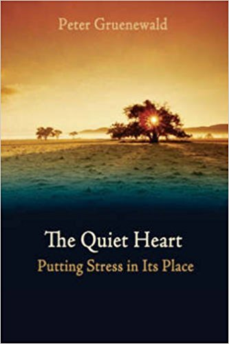 The Quiet Heart: Putting Stress in Its Place by Peter Gruenewald