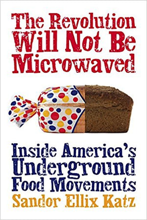 The Revolution Will Not Be Microwaved: Inside America's Underground Food Movements by Sandor Ellix Katz