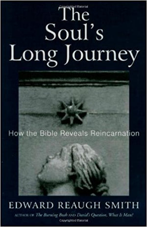 The Soul's Long Journey: How the Bible Reveals Reincarniation by Edward Reaugh Smith