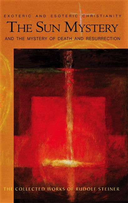 The Sun Mystery and the Mystery of Death and Resurrection: The Collected Works of Rudolf Steiner
