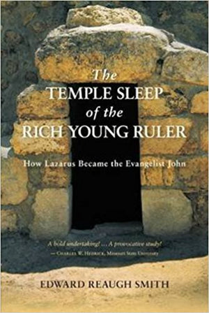 The Temple Sleep of the Rich Young Ruler: How Lazarus Became the Evangelist John by Edward Reaugh Smith