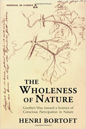 The Wholeness of Nature: Goethe's Way Toward a Science of Conscious Participation in Nature by Henri Bortoft