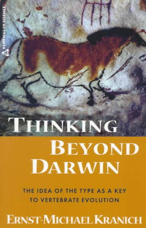 Thinking Beyond Darwin: The Idea of The Type as a Key to Vertebrate Evolution by Ernst-Michael Kranich